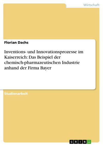 Inventions- und Innovationsprozesse im Kaiserreich: Das Beispiel der chemisch-pharmazeutischen Industrie anhand der Firma Bayer