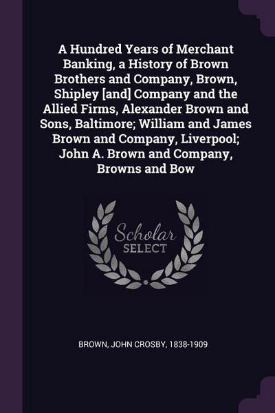 A Hundred Years of Merchant Banking, a History of Brown Brothers and Company, Brown, Shipley [and] Company and the Allied Firms, Alexander Brown and S
