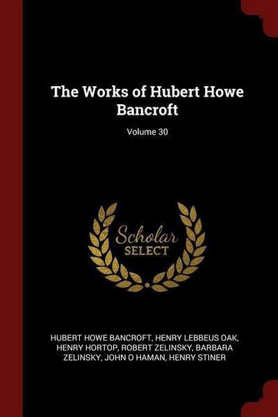 The Works of Hubert Howe Bancroft; Volume 30