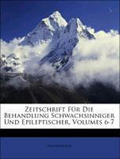 Zeitschrift Für Die Behandlung Schwachsinniger Und Epileptischer, Volumes 6-7