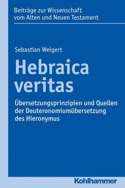 Hebraica veritas: Übersetzungsprinzipien und Quellen der Deuteronomiumübersetzung des Hieronymus (Beiträge zur Wissenschaft vom Alten und Neuen Testament, Elfte Folge, Bd. 207)