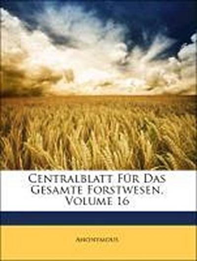 Centralblatt Für Das Gesamte Forstwesen, Sechzehnter Jahrgang