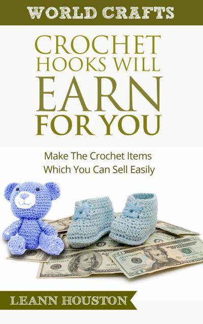 Crochet Hooks Will Earn For You : Make The Crochet Items Which You Can Sell Easily (World Crafts Series, #10)