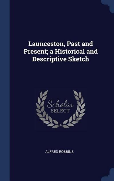 Launceston, Past and Present; A Historical and Descriptive Sketch