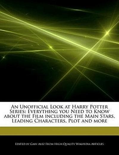 An Unofficial Look at Harry Potter Series: Everything You Need to Know about the Film Including the Main Stars, Leading Characters, Plot and More
