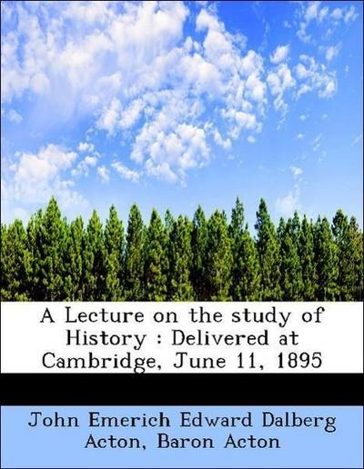 A Lecture on the study of History : Delivered at Cambridge, June 11, 1895