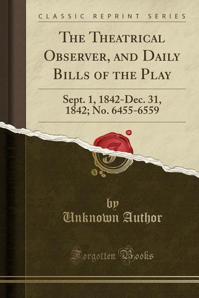 The Theatrical Observer, and Daily Bills of the Play: Sept. 1, 1842-Dec. 31, 1842; No. 6455-6559 (Classic Reprint)