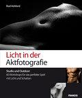 Licht in der Aktfotografie: Studio und Outdoor: 60 Workshops für das perfekte Spiel mit Licht und Schatten