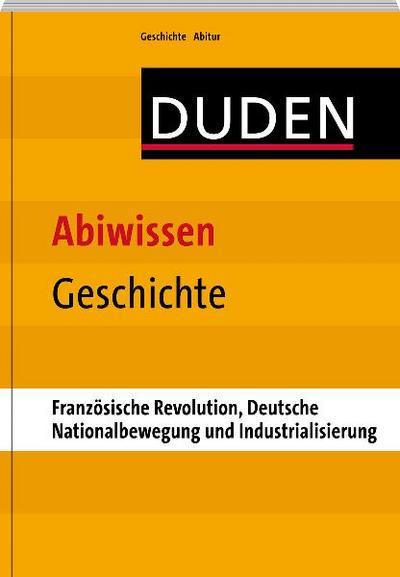 Abiwissen Geschichte-Französische Revolution, Deutsche Nationalbewegung und Industrialisierung; Duden - Abiwissen; Deutsch