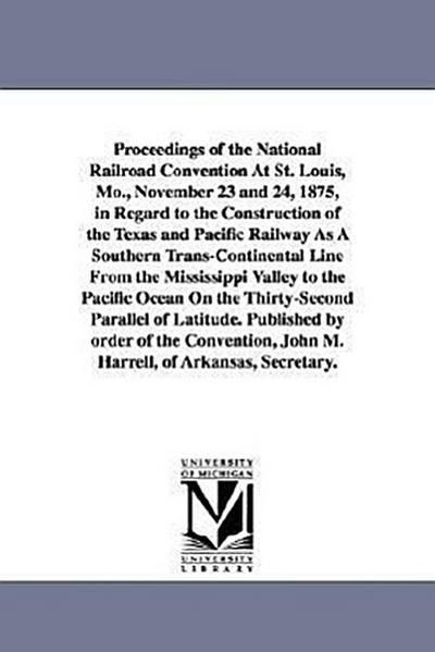 Proceedings of the National Railroad Convention at St. Louis, Mo., November 23 and 24, 1875, in Regard to the Construction of the Texas and Pacific Ra