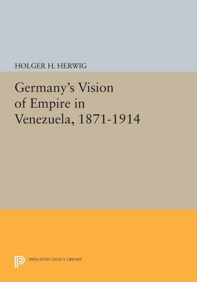 Germany's Vision of Empire in Venezuela, 1871-1914