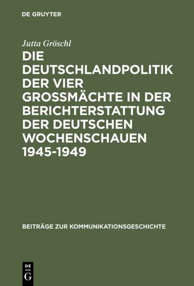Die Deutschlandpolitik der vier Großmächte in der Berichterstattung der deutschen Wochenschauen 1945-1949