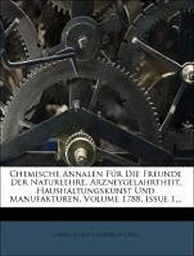 Chemische Annalen Für Die Freunde Der Naturlehre, Arzneygelahrtheit, Haushaltungskunst Und Manufakturen, Volume 1788, Issue 1...