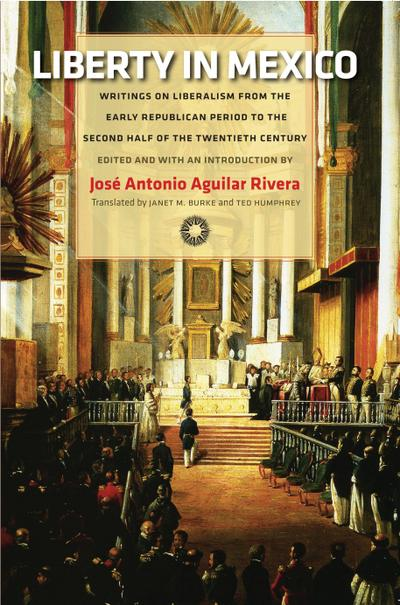Liberty in Mexico: Writings on Liberalism from the Early Republican Period to the Second Half of the Twentieth Century
