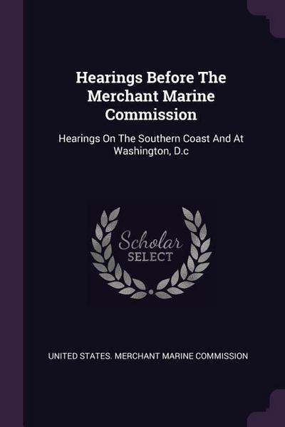 Hearings Before the Merchant Marine Commission: Hearings on the Southern Coast and at Washington, D.C