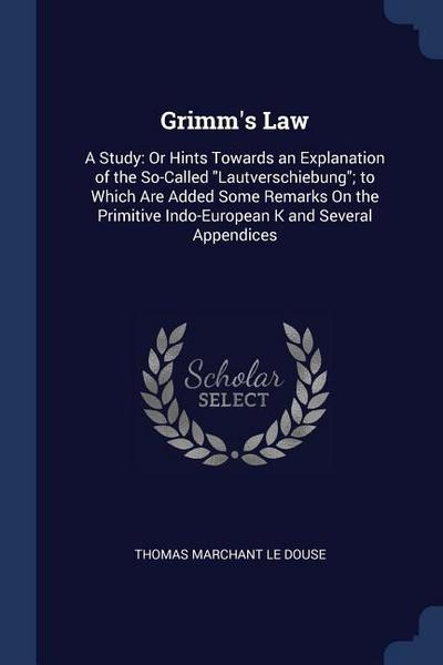 Grimm's Law: A Study: Or Hints Towards an Explanation of the So-Called Lautverschiebung; To Which Are Added Some Remarks on the Pri