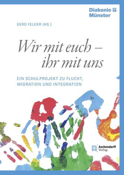 Wir mit euch - ihr mit uns: Ein Schulprojekt zu Flucht, Migration und Integration