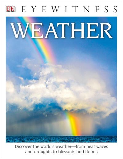 DK Eyewitness Books: Weather: Discover the World's Weather from Heat Waves and Droughts to Blizzards and Flood