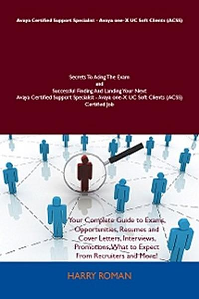 Avaya Certified Support Specialist - Avaya one-X UC Soft Clients (ACSS) Secrets To Acing The Exam and Successful Finding And Landing Your Next Avaya Certified Support Specialist - Avaya one-X UC Soft Clients (ACSS) Certified Job
