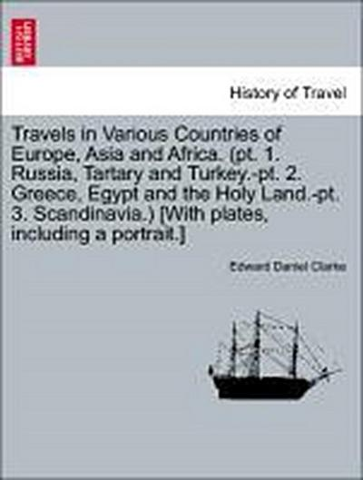 Travels in Various Countries of Europe, Asia and Africa. (pt. 1. Russia, Tartary and Turkey.-pt. 2. Greece, Egypt and the Holy Land.-pt. 3. Scandinavia.) [With plates, including a portrait.] Part the Third Section the Second