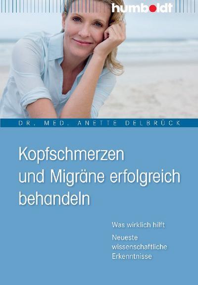 Kopfschmerzen und Migräne erfolgreich behandeln. Was wirklich hilft. Neueste wissenschaftliche Erkenntnisse