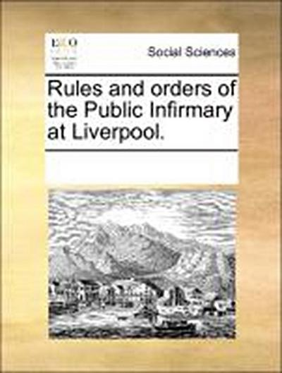 Rules and orders of the Public Infirmary at Liverpool.
