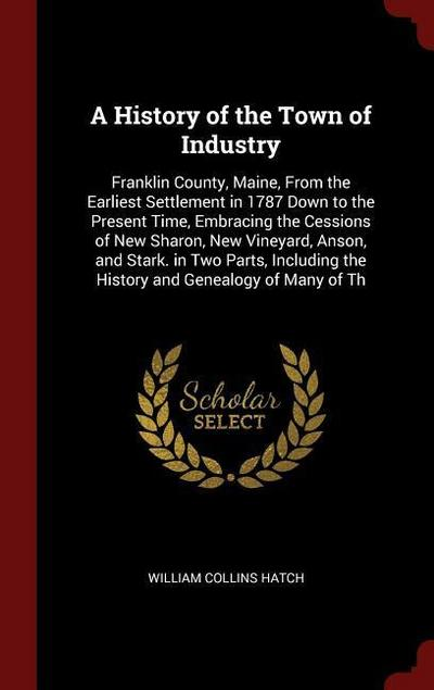 A History of the Town of Industry: Franklin County, Maine, from the Earliest Settlement in 1787 Down to the Present Time, Embracing the Cessions of Ne