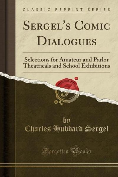 Sergel's Comic Dialogues: Selections for Amateur and Parlor Theatricals and School Exhibitions (Classic Reprint)