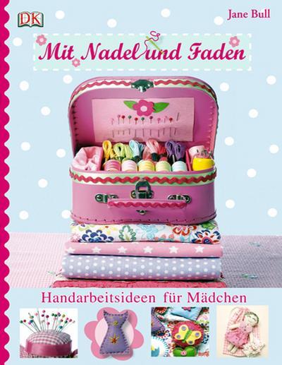 Mit Nadel und Faden; Handarbeitsideen für Mädchen   ; Deutsch; , Über 300 Farbfotografien -