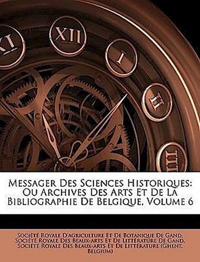 Messager Des Sciences Historiques: Ou Archives Des Arts Et De La Bibliographie De Belgique, Volume 6