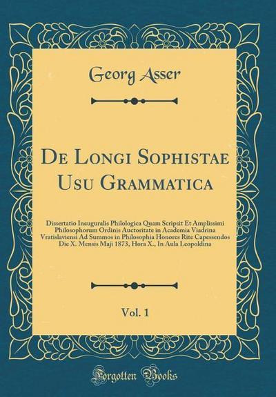 de Longi Sophistae Usu Grammatica, Vol. 1: Dissertatio Inauguralis Philologica Quam Scripsit Et Amplissimi Philosophorum Ordinis Auctoritate in Academ