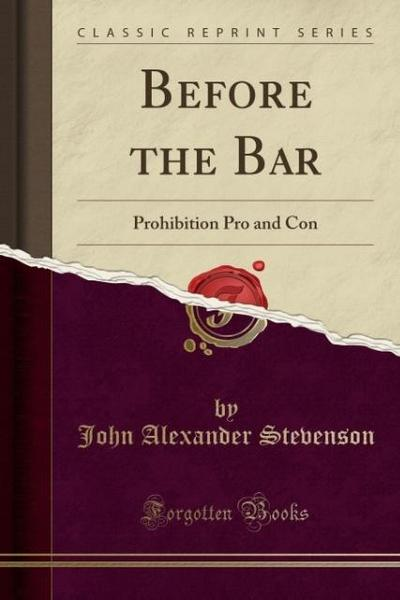 Before the Bar: Prohibition Pro and Con (Classic Reprint)