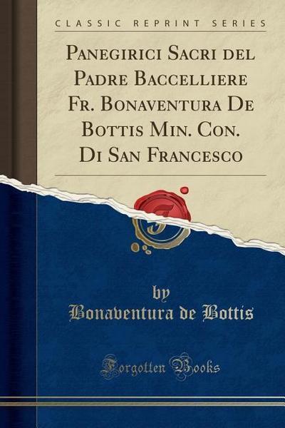 Panegirici Sacri del Padre Baccelliere Fr. Bonaventura de Bottis Min. Con. Di San Francesco (Classic Reprint)