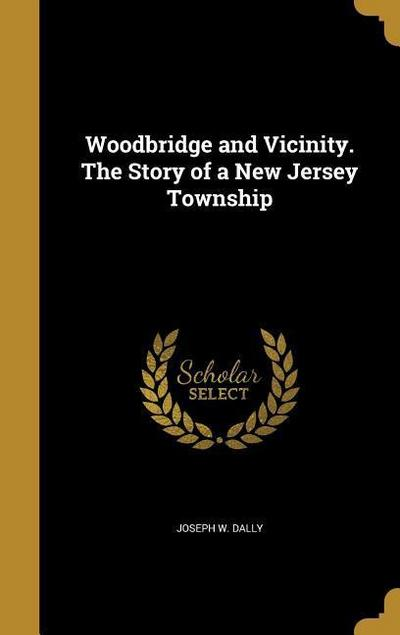 Woodbridge and Vicinity. the Story of a New Jersey Township