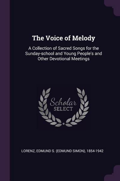 The Voice of Melody: A Collection of Sacred Songs for the Sunday-School and Young People's and Other Devotional Meetings