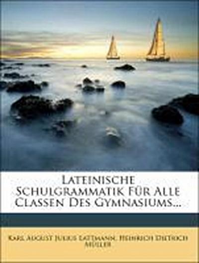 Lateinische Schulgrammatik für alle Classen des Gymnasiums