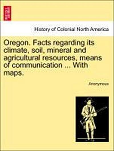 Oregon. Facts regarding its climate, soil, mineral and agricultural resources, means of communication ... With maps.