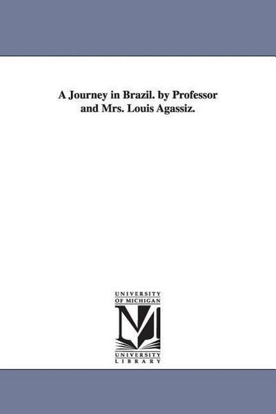 A Journey in Brazil. by Professor and Mrs. Louis Agassiz.