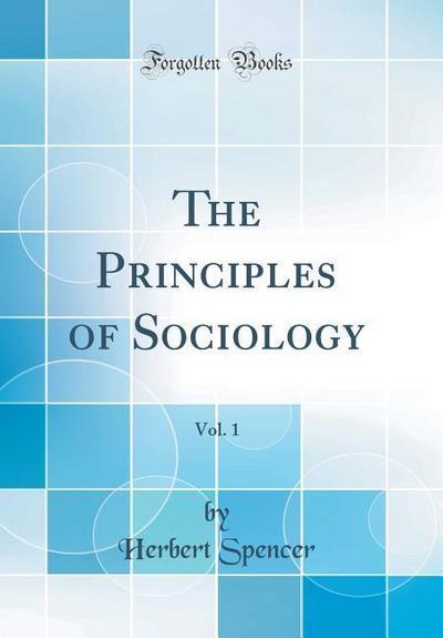 The Principles of Sociology, Vol. 1 (Classic Reprint)