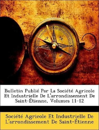 Bulletin Publié Par La Société Agricole Et Industrielle De L'arrondissement De Saint-Étienne, Volumes 11-12