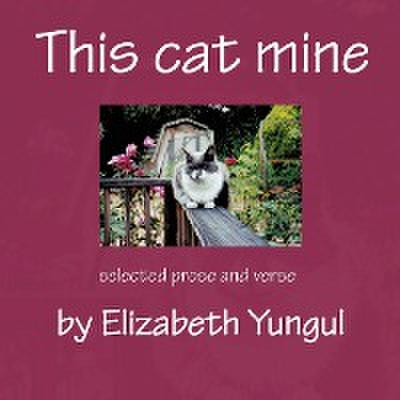 This Cat Mine: Selected Prose and Verse by Elizabeth Yungul