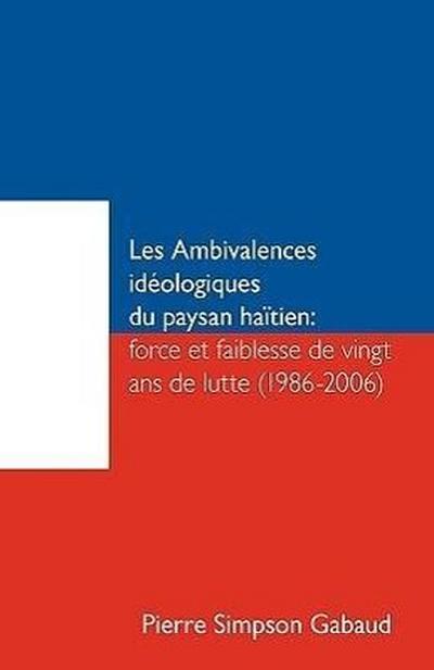 Les Ambivalences Ideologiques Du Paysan Haitien: Force Et Faiblesse de Vingt ANS de Lutte (1986-2006)