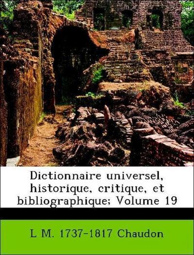 Dictionnaire universel, historique, critique, et bibliographique; Volume 19