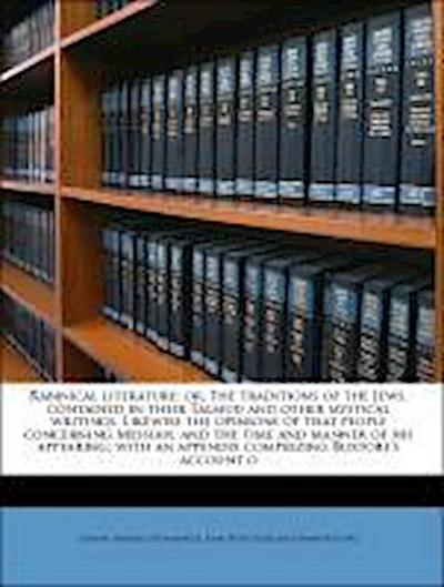 Rabinical literature: or, The traditions of the Jews, contained in their Talmud and other mystical writings. Likewise the opinions of that people concerning Messiah, and the time and manner of his appearing; with an appendix comprizing Buxtorf's account o