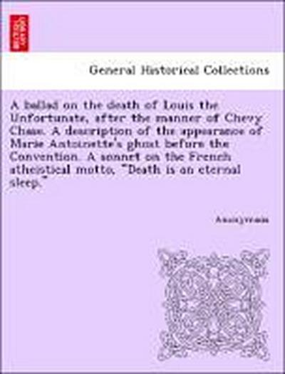 A ballad on the death of Louis the Unfortunate, after the manner of Chevy Chase. A description of the appearance of Marie Antoinette's ghost before the Convention. A sonnet on the French atheistical motto,