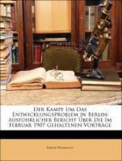 Der Kampf Um Das Entwicklungsproblem in Berlin: Ausführlicher Bericht Über Die Im Februar 1907 Gehaltenen Vorträge