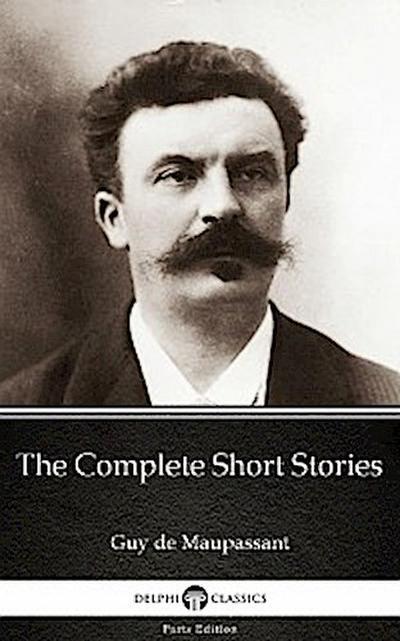 The Complete Short Stories by Guy de Maupassant - Delphi Classics (Illustrated)