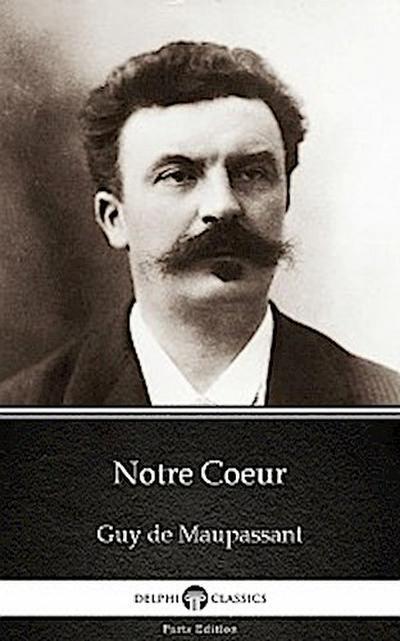 Notre Coeur by Guy de Maupassant - Delphi Classics (Illustrated)