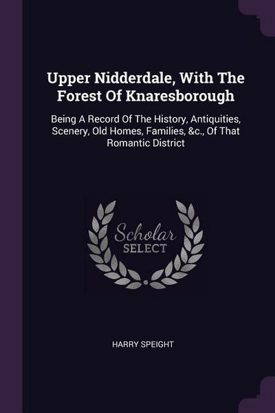 Upper Nidderdale, with the Forest of Knaresborough: Being a Record of the History, Antiquities, Scenery, Old Homes, Families, &c., of That Romantic Di