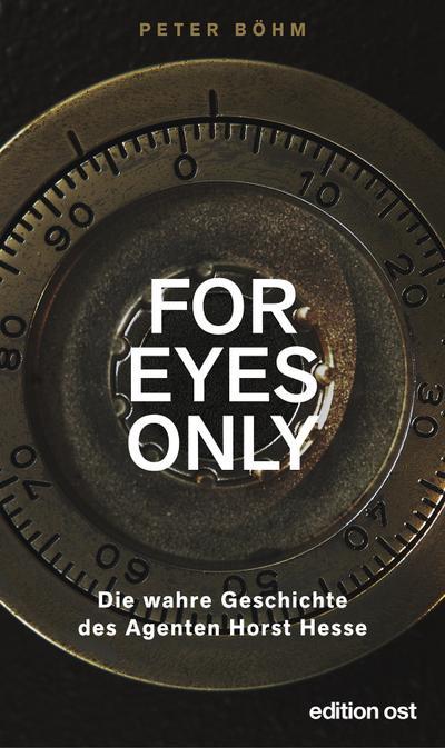»For eyes only«: Die wahre Geschichte des Agenten Horst Hesse (edition ost)